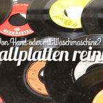 Schallplatten reinigen: Waschmaschine oder von Hand?